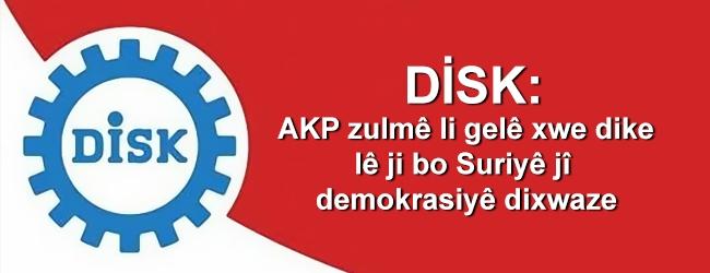 DİSK: AKP zulmê li gelê xwe dike lê ji bo Suriyê jî demokrasiyê dixwaze