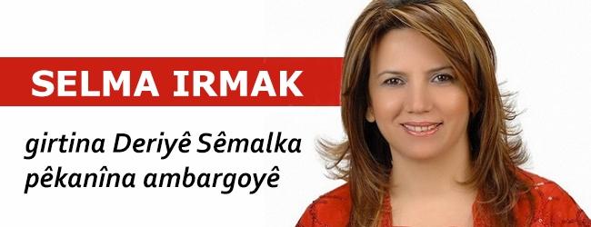 Selma Irmak: girtina Deriyê Sêmalka pêkanîna ambargoyê